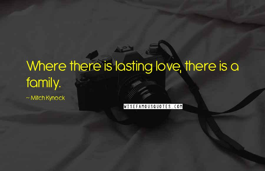 Mitch Kynock quotes: Where there is lasting love, there is a family.