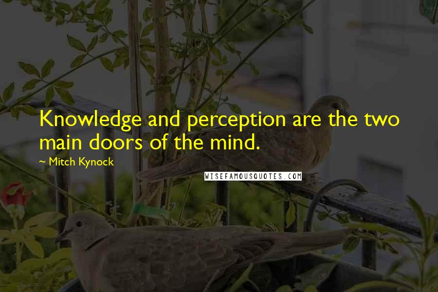 Mitch Kynock quotes: Knowledge and perception are the two main doors of the mind.