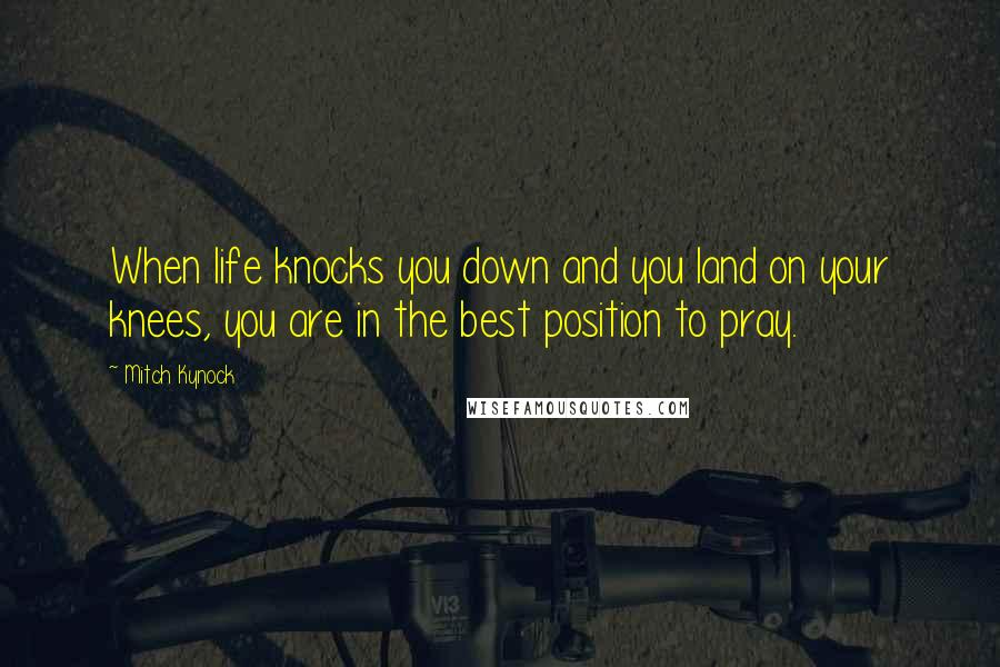 Mitch Kynock quotes: When life knocks you down and you land on your knees, you are in the best position to pray.