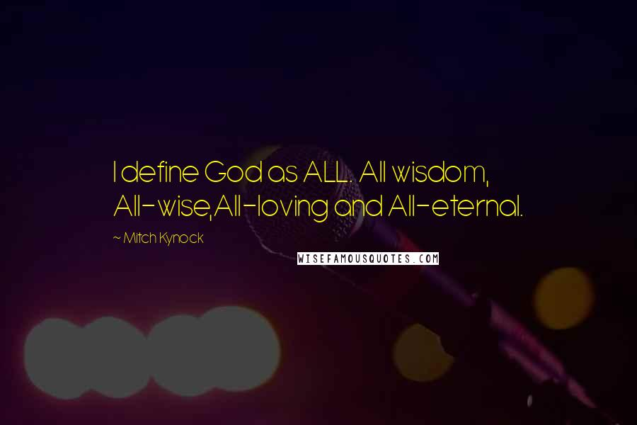 Mitch Kynock quotes: I define God as ALL. All wisdom, All-wise,All-loving and All-eternal.