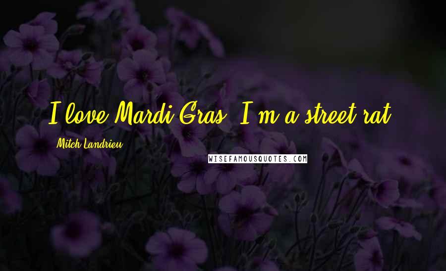Mitch Landrieu quotes: I love Mardi Gras. I'm a street rat.