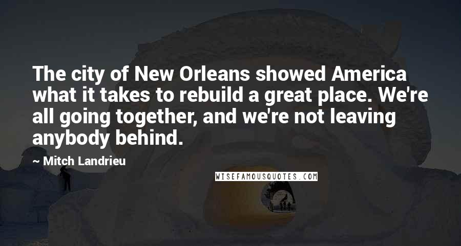 Mitch Landrieu quotes: The city of New Orleans showed America what it takes to rebuild a great place. We're all going together, and we're not leaving anybody behind.