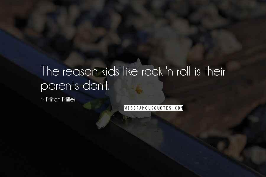 Mitch Miller quotes: The reason kids like rock 'n roll is their parents don't.