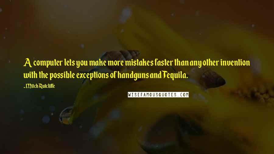 Mitch Ratcliffe quotes: A computer lets you make more mistakes faster than any other invention with the possible exceptions of handguns and Tequila.