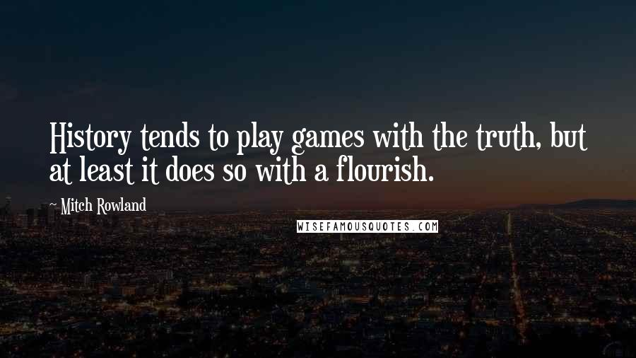 Mitch Rowland quotes: History tends to play games with the truth, but at least it does so with a flourish.