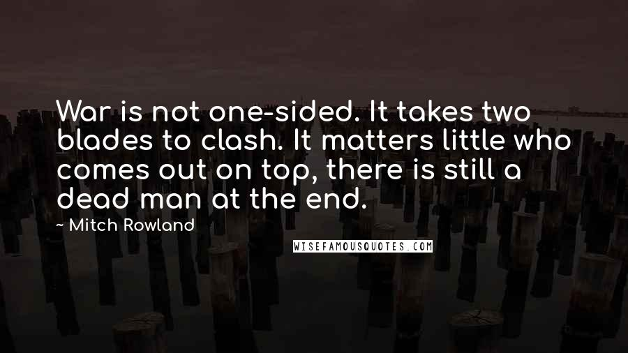 Mitch Rowland quotes: War is not one-sided. It takes two blades to clash. It matters little who comes out on top, there is still a dead man at the end.