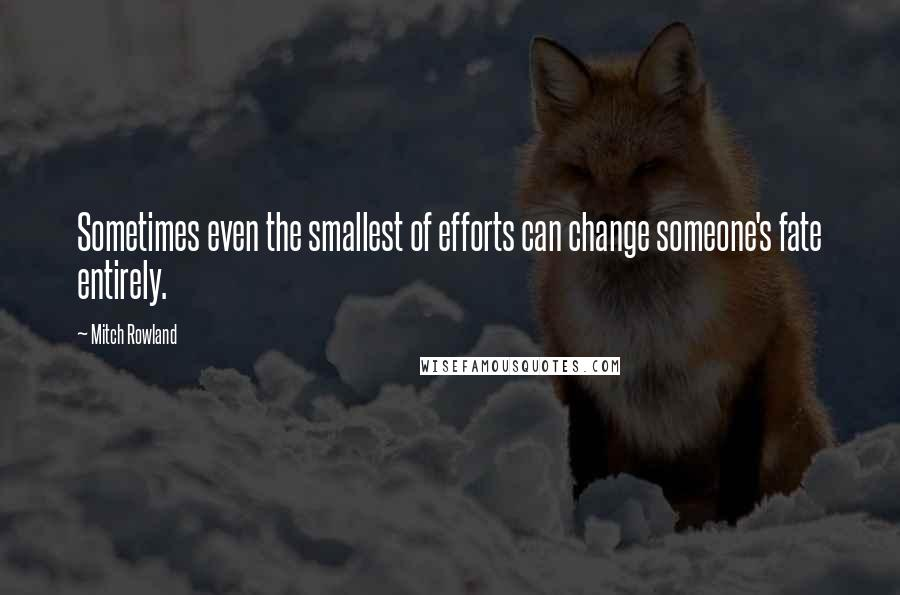 Mitch Rowland quotes: Sometimes even the smallest of efforts can change someone's fate entirely.