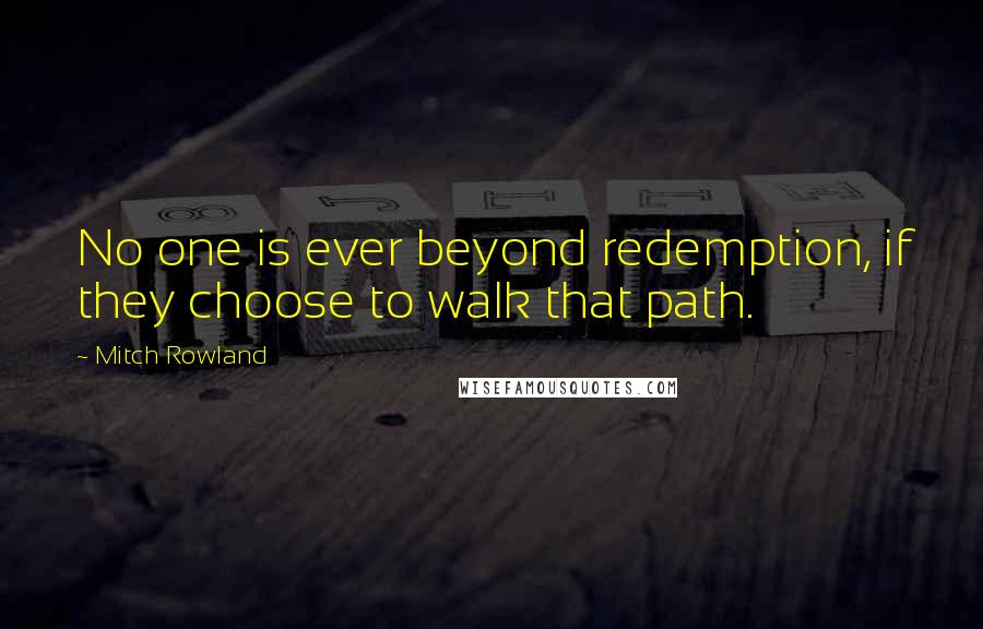 Mitch Rowland quotes: No one is ever beyond redemption, if they choose to walk that path.