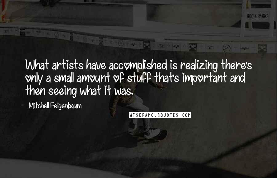 Mitchell Feigenbaum quotes: What artists have accomplished is realizing there's only a small amount of stuff that's important and then seeing what it was.