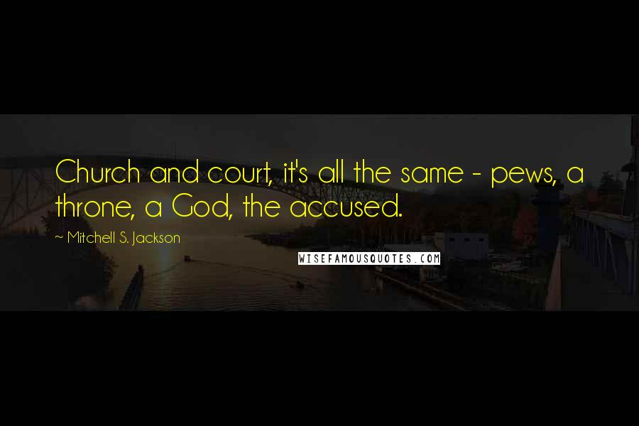 Mitchell S. Jackson quotes: Church and court, it's all the same - pews, a throne, a God, the accused.