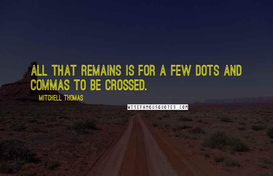 Mitchell Thomas quotes: All that remains is for a few dots and commas to be crossed.