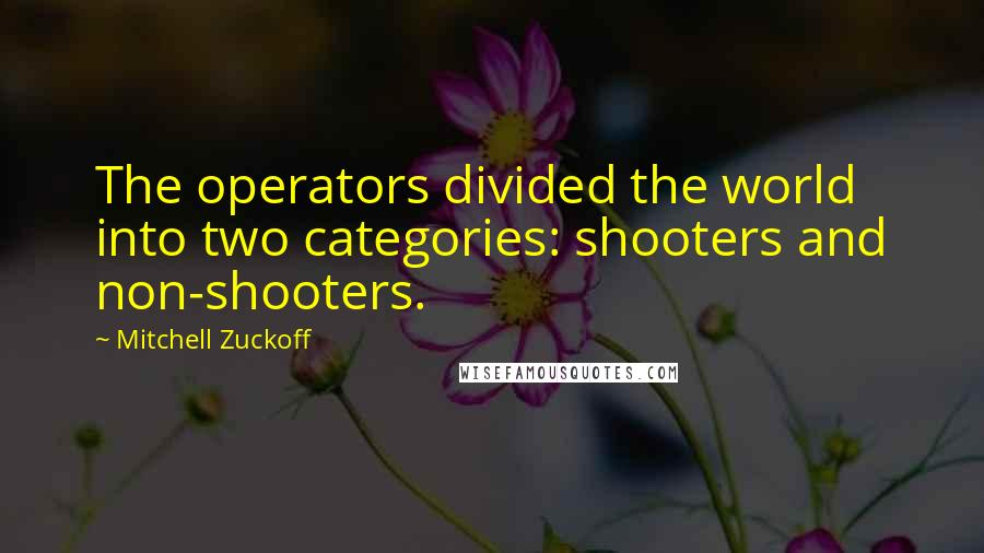 Mitchell Zuckoff quotes: The operators divided the world into two categories: shooters and non-shooters.