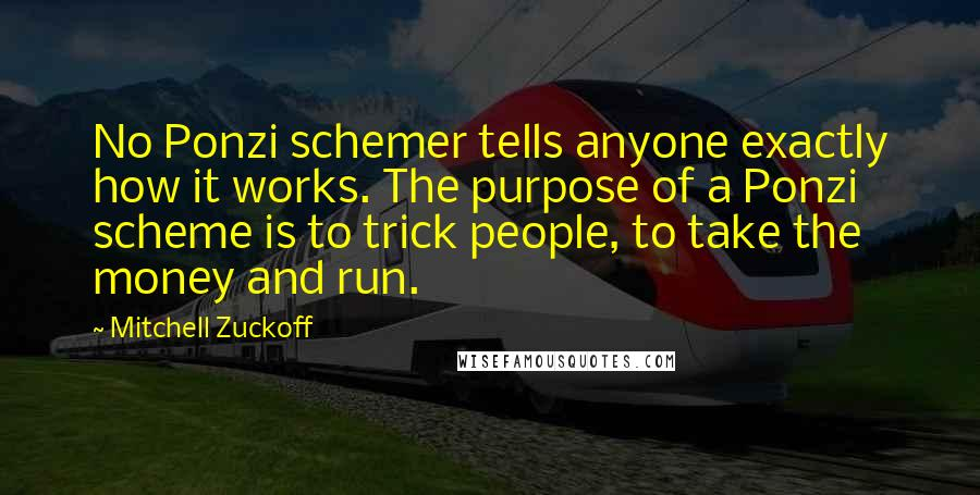 Mitchell Zuckoff quotes: No Ponzi schemer tells anyone exactly how it works. The purpose of a Ponzi scheme is to trick people, to take the money and run.