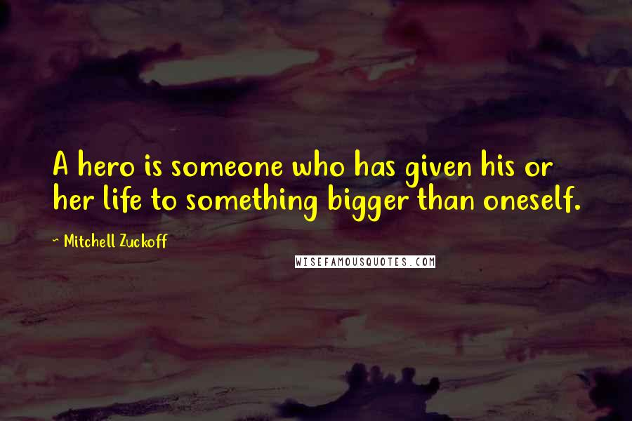 Mitchell Zuckoff quotes: A hero is someone who has given his or her life to something bigger than oneself.