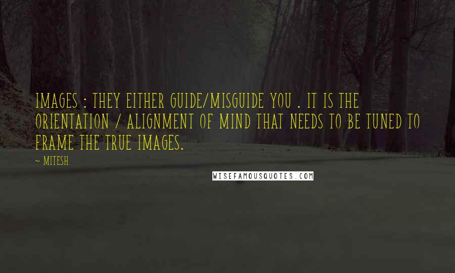 MITESH quotes: IMAGES : THEY EITHER GUIDE/MISGUIDE YOU . IT IS THE ORIENTATION / ALIGNMENT OF MIND THAT NEEDS TO BE TUNED TO FRAME THE TRUE IMAGES.
