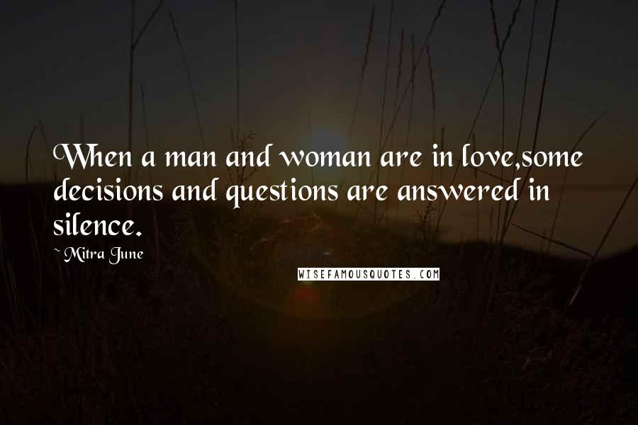 Mitra June quotes: When a man and woman are in love,some decisions and questions are answered in silence.