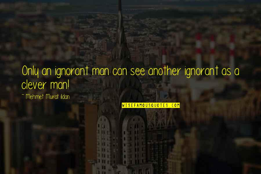 Mittelstand Quotes By Mehmet Murat Ildan: Only an ignorant man can see another ignorant