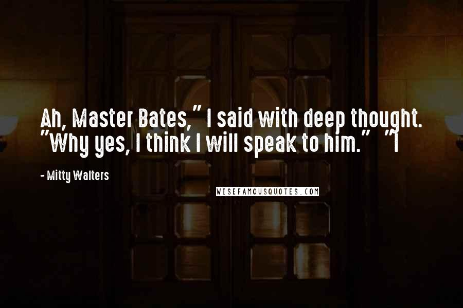 "Mitty Walters quotes: Ah, Master Bates,"" I said with deep thought. ""Why yes, I think I will speak to him."" ""I"