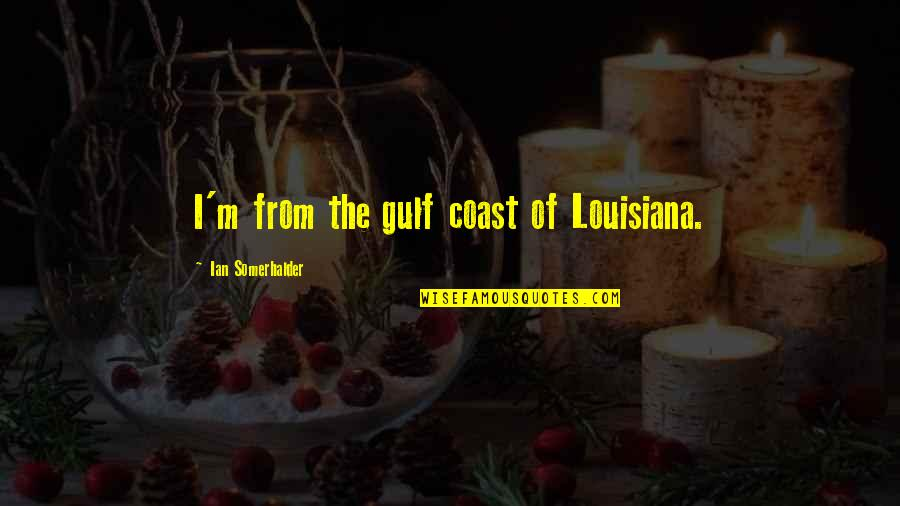 Mix Cds Quotes By Ian Somerhalder: I'm from the gulf coast of Louisiana.