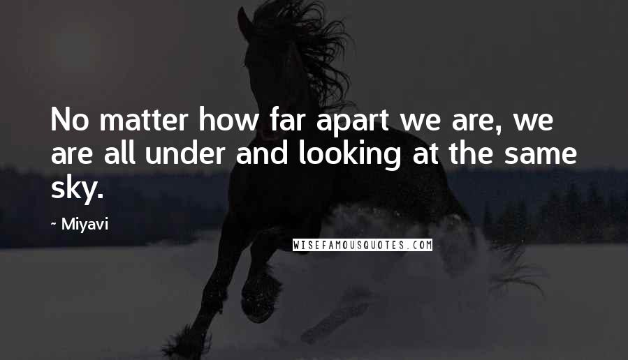 Miyavi quotes: No matter how far apart we are, we are all under and looking at the same sky.