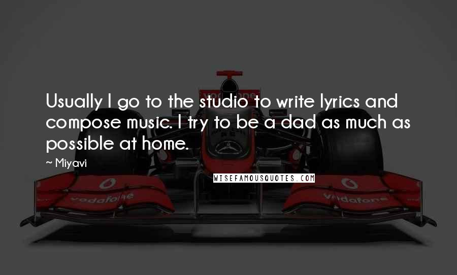 Miyavi quotes: Usually I go to the studio to write lyrics and compose music. I try to be a dad as much as possible at home.