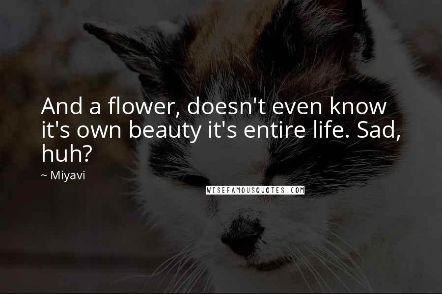 Miyavi quotes: And a flower, doesn't even know it's own beauty it's entire life. Sad, huh?