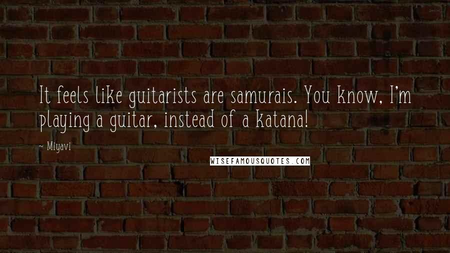 Miyavi quotes: It feels like guitarists are samurais. You know, I'm playing a guitar, instead of a katana!