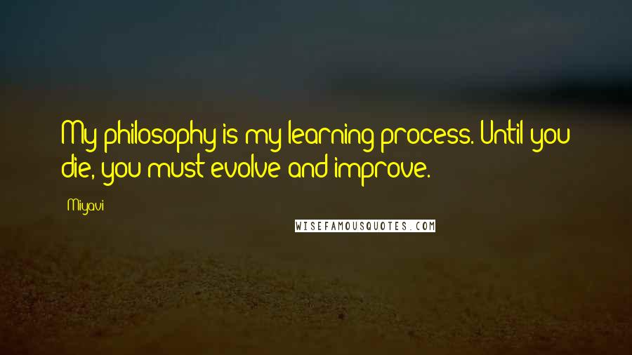 Miyavi quotes: My philosophy is my learning process. Until you die, you must evolve and improve.