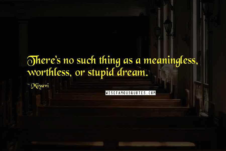 Miyavi quotes: There's no such thing as a meaningless, worthless, or stupid dream.