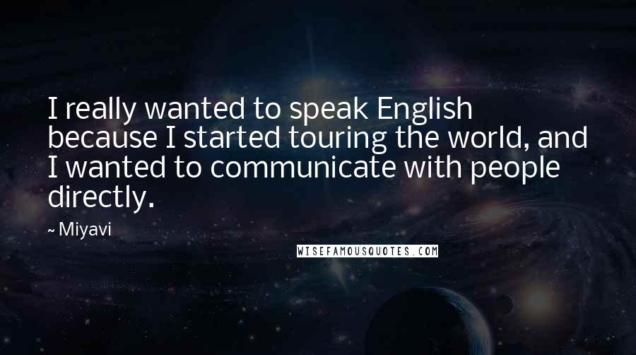 Miyavi quotes: I really wanted to speak English because I started touring the world, and I wanted to communicate with people directly.