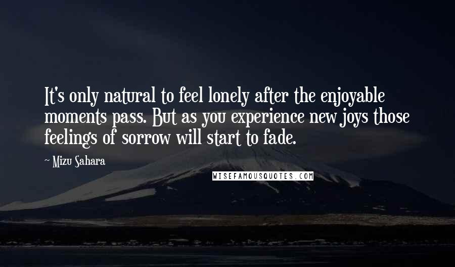 Mizu Sahara quotes: It's only natural to feel lonely after the enjoyable moments pass. But as you experience new joys those feelings of sorrow will start to fade.