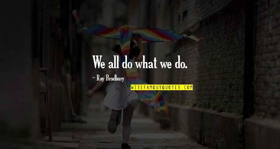 Mk Asante Quotes By Ray Bradbury: We all do what we do.
