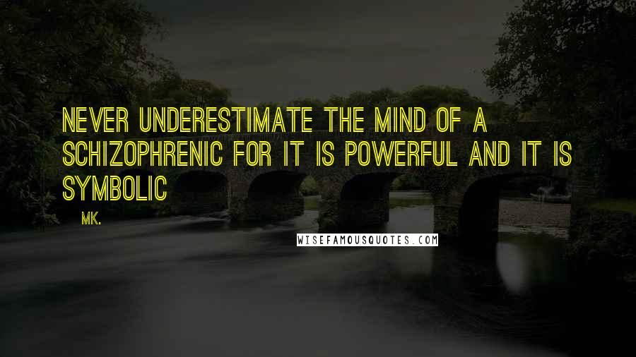 Mk. quotes: Never underestimate the mind of a schizophrenic for it is powerful and it is symbolic