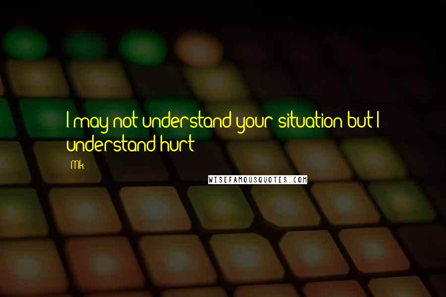 Mk. quotes: I may not understand your situation but I understand hurt