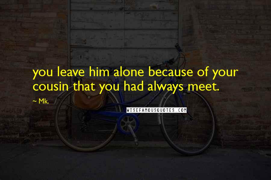 Mk. quotes: you leave him alone because of your cousin that you had always meet.