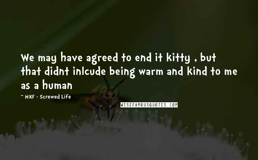 MKF - Screwed Life quotes: We may have agreed to end it kitty , but that didnt inlcude being warm and kind to me as a human