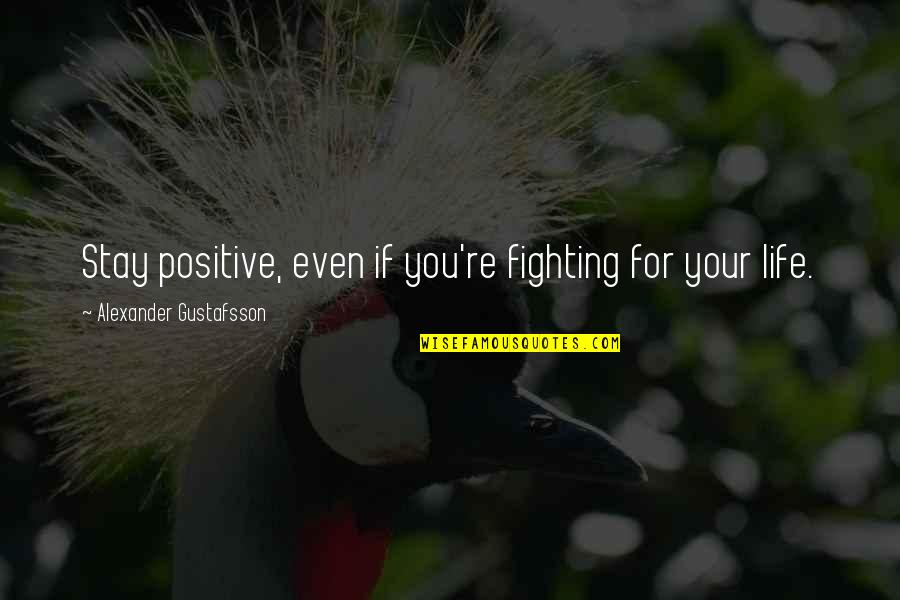 Mma Fighting Quotes By Alexander Gustafsson: Stay positive, even if you're fighting for your