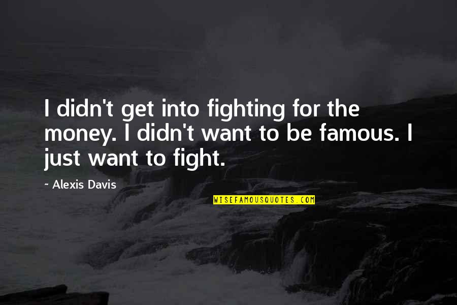 Mma Fighting Quotes By Alexis Davis: I didn't get into fighting for the money.