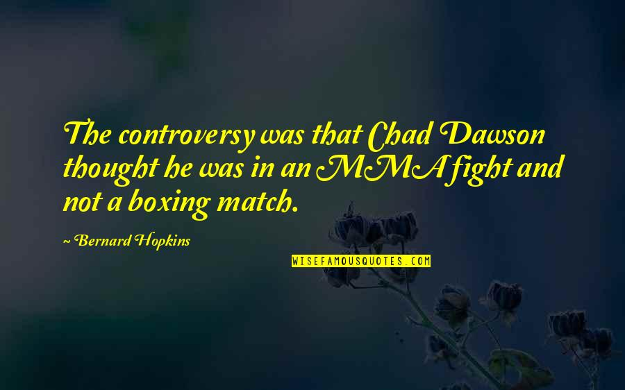Mma Fighting Quotes By Bernard Hopkins: The controversy was that Chad Dawson thought he