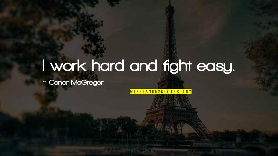 Mma Fighting Quotes By Conor McGregor: I work hard and fight easy.