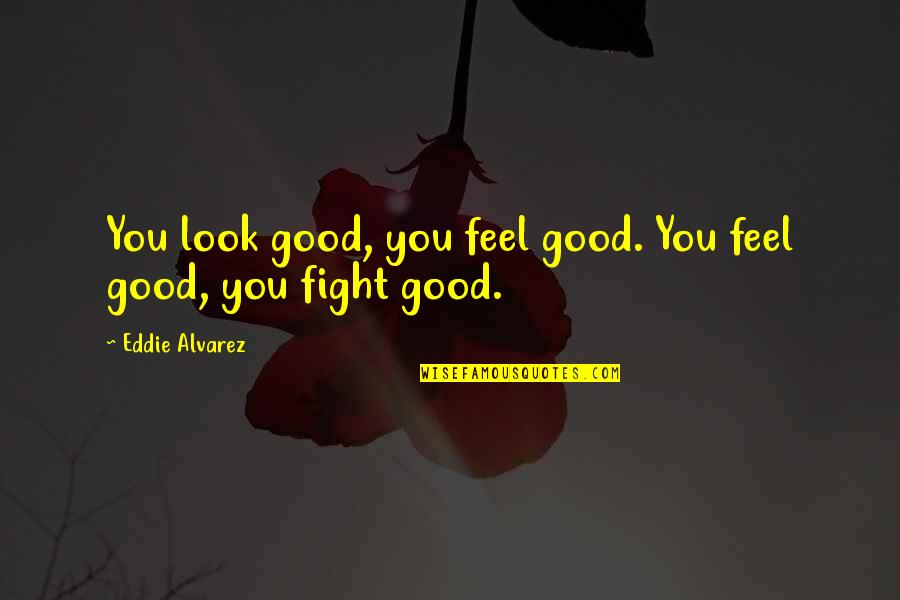 Mma Fighting Quotes By Eddie Alvarez: You look good, you feel good. You feel