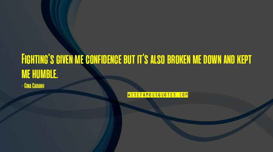 Mma Fighting Quotes By Gina Carano: Fighting's given me confidence but it's also broken