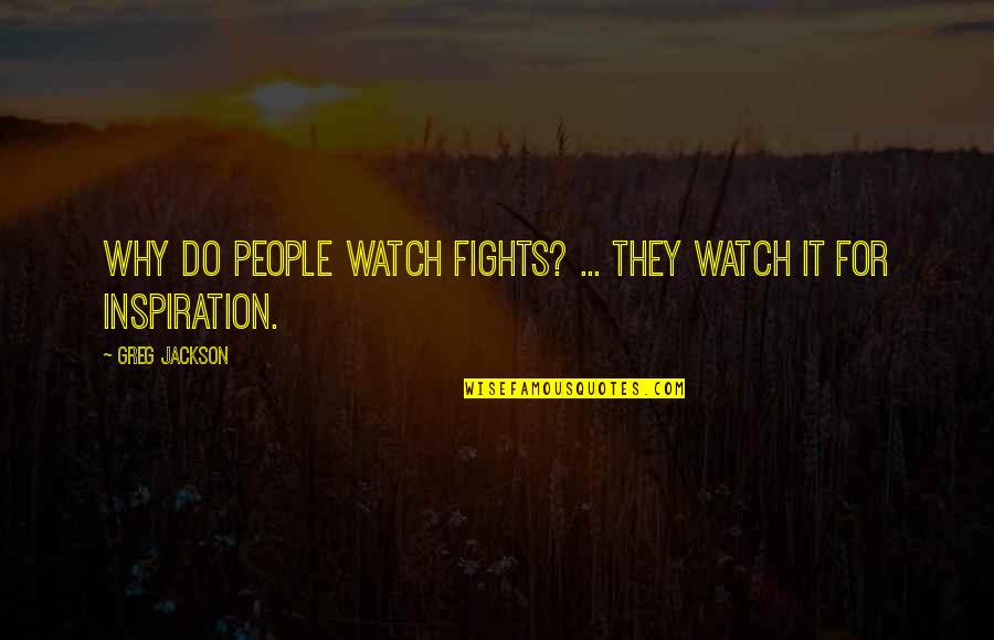 Mma Fighting Quotes By Greg Jackson: Why do people watch fights? ... They watch