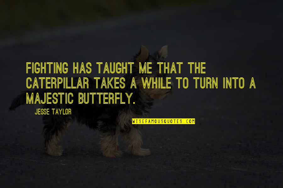 Mma Fighting Quotes By Jesse Taylor: Fighting has taught me that the caterpillar takes