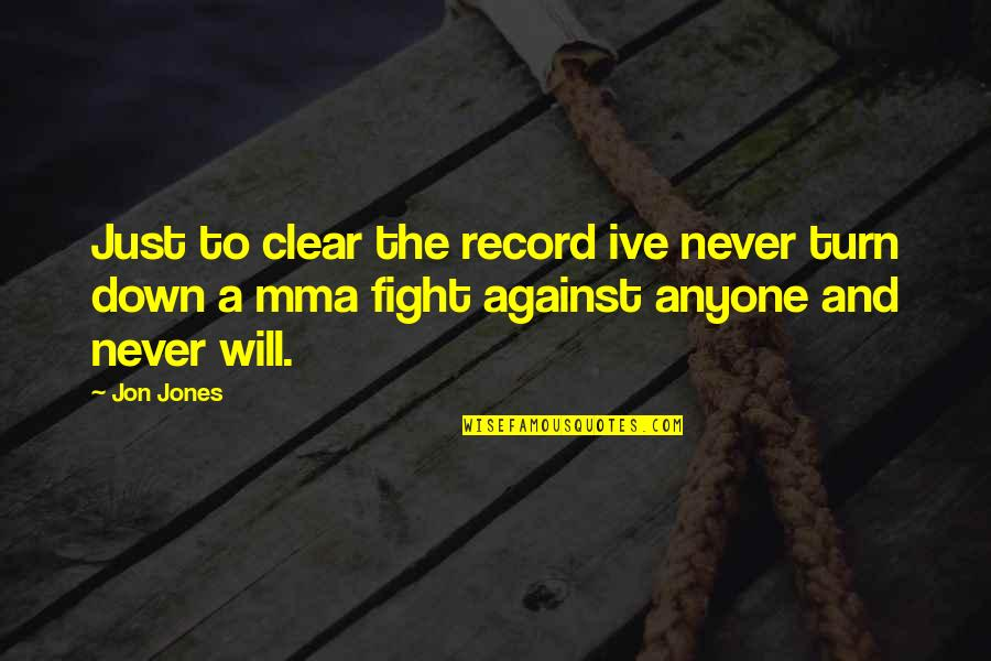 Mma Fighting Quotes By Jon Jones: Just to clear the record ive never turn