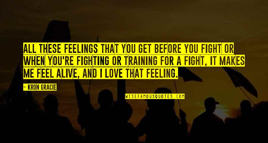 Mma Fighting Quotes By Kron Gracie: All these feelings that you get before you
