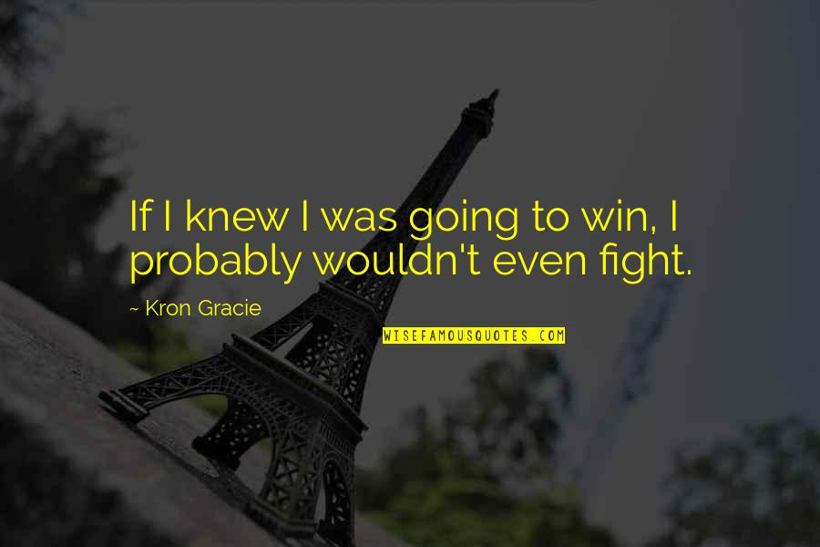 Mma Fighting Quotes By Kron Gracie: If I knew I was going to win,