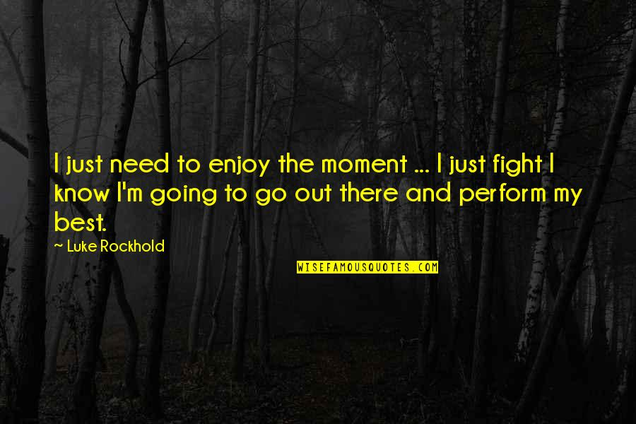 Mma Fighting Quotes By Luke Rockhold: I just need to enjoy the moment ...