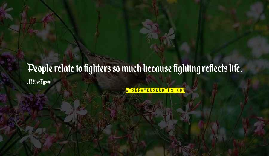Mma Fighting Quotes By Mike Tyson: People relate to fighters so much because fighting