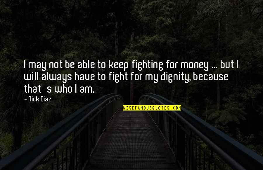 Mma Fighting Quotes By Nick Diaz: I may not be able to keep fighting